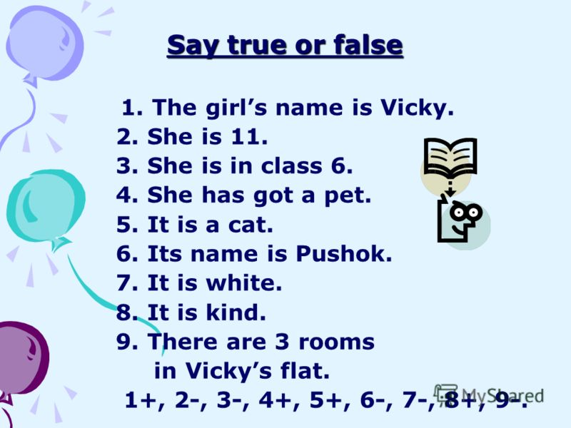 Say true or false 1. The girls name is Vicky. 2. She is 11. 3. She is in class 6. 4. She has got a pet. 5. It is a cat. 6. Its name is Pushok. 7. It is white. 8. It is kind. 9. There are 3 rooms in Vickys flat. 1+, 2-, 3-, 4+, 5+, 6-, 7-, 8+, 9-.