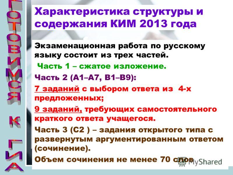 Характеристика структуры и содержания КИМ 2013 года Экзаменационная работа по русскому языку состоит из трех частей. Часть 1 – сжатое изложение. Часть 2 (А1–А7, В1–В9): 7 заданий с выбором ответа из 4-х предложенных; 9 заданий, требующих самостоятель