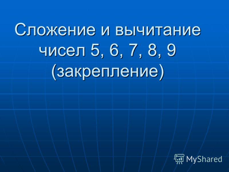Сложение и вычитание чисел 5, 6, 7, 8, 9 (закрепление)
