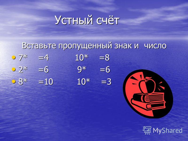 Устный счёт Устный счёт Вставьте пропущенный знак и число 7* =4 10* =8 7* =4 10* =8 2* =6 9* =6 2* =6 9* =6 8* =10 10* =3 8* =10 10* =3