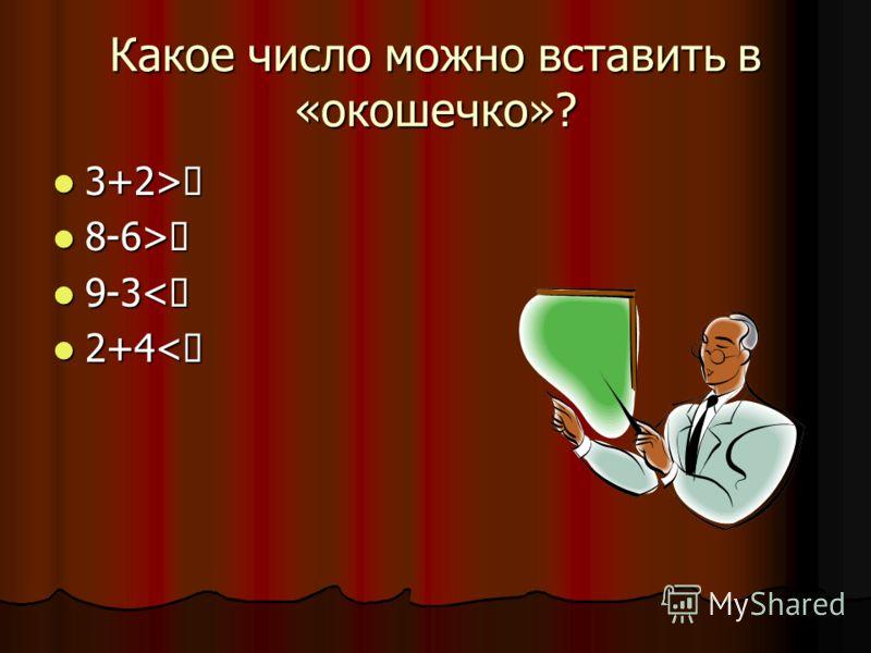 Какое число можно вставить в «окошечко»? 3+2> 3+2> 8-6> 8-6> 9-3< 9-3< 2+4< 2+4