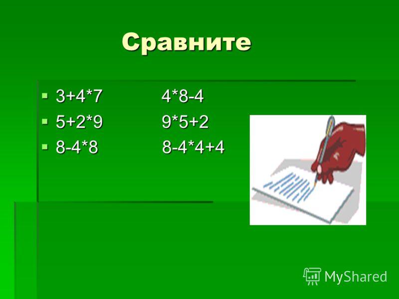 Сравните Сравните 3+4*7 4*8-4 3+4*7 4*8-4 5+2*9 9*5+2 5+2*9 9*5+2 8-4*8 8-4*4+4 8-4*8 8-4*4+4