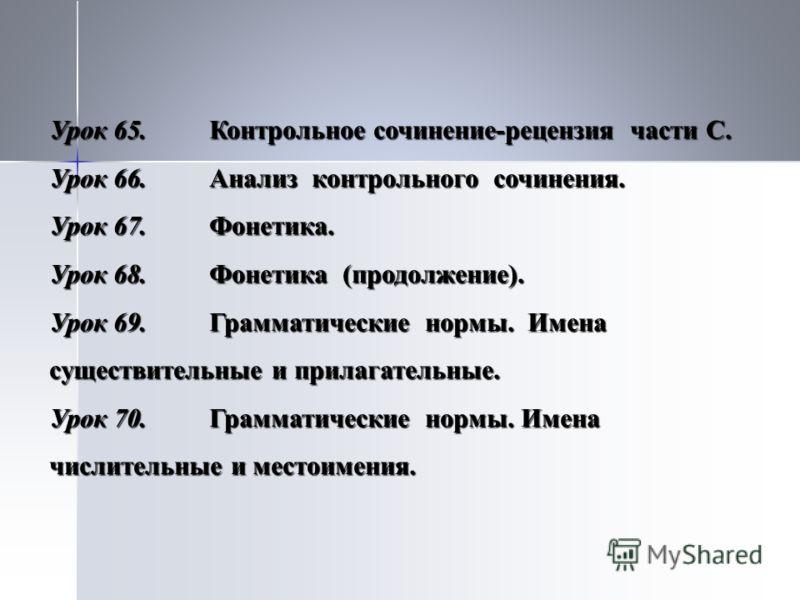 Урок 65.Контрольное сочинение-рецензия части С. Урок 66.Анализ контрольного сочинения. Урок 67.Фонетика. Урок 68.Фонетика (продолжение). Урок 69.Грамматические нормы. Имена существительные и прилагательные. Урок 70.Грамматические нормы. Имена числите