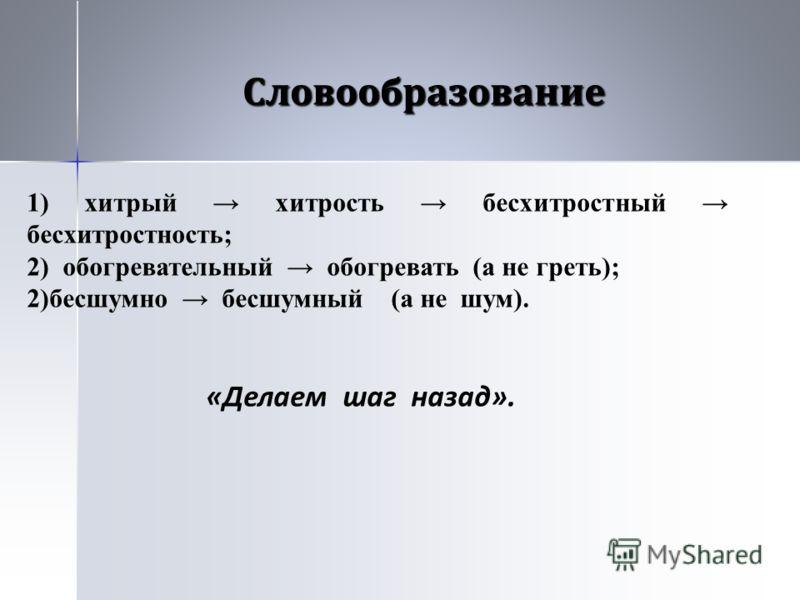 Словообразование 1) хитрый хитрость бесхитростный бесхитростность; 2) обогревательный обогревать (а не греть); 2)бесшумно бесшумный (а не шум). «Делаем шаг назад».