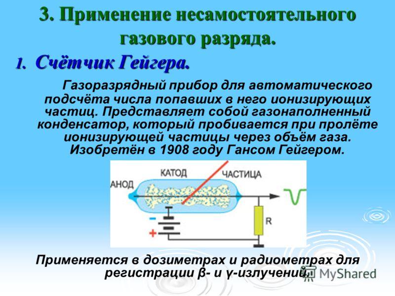 3. Применение несамостоятельного газового разряда. 1. Счётчик Гейгера. Газоразрядный прибор для автоматического подсчёта числа попавших в него ионизирующих частиц. Представляет собой газонаполненный конденсатор, который пробивается при пролёте ионизи