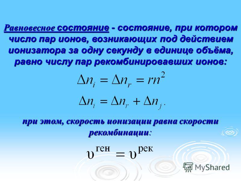 Равновесное состояние - состояние, при котором число пар ионов, возникающих под действием ионизатора за одну секунду в единице объёма, равно числу пар рекомбинировавших ионов: при этом, скорость ионизации равна скорости рекомбинации:.