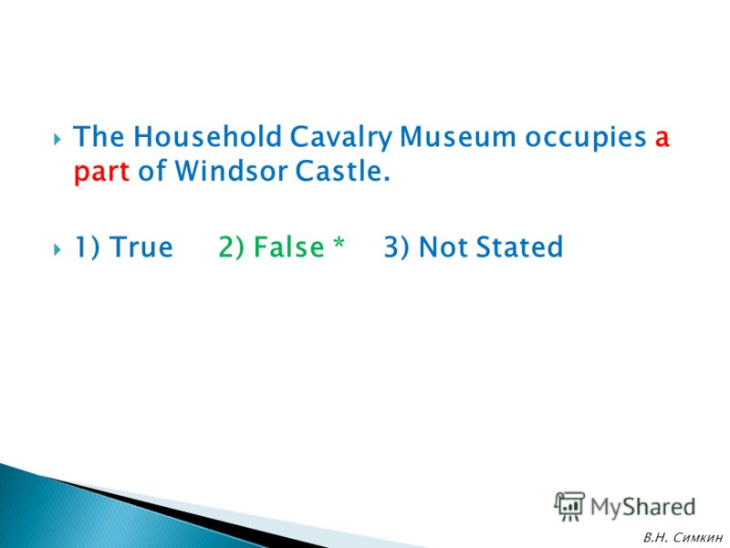 The Household Cavalry Museum occupies a part of Windsor Castle. 1) True 2) False * 3) Not Stated В.Н. Симкин