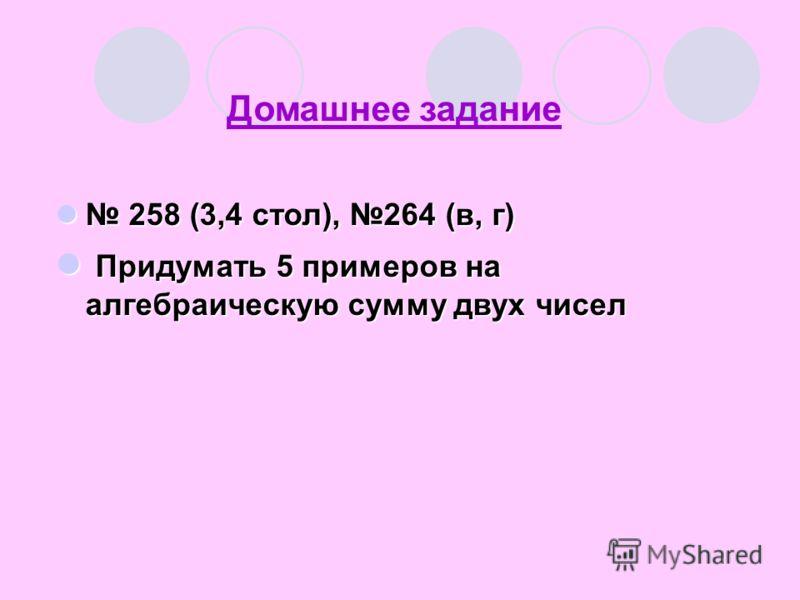 Домашнее задание 258 (3,4 стол), 264 (в, г) 258 (3,4 стол), 264 (в, г) Придумать 5 примеров на алгебраическую сумму двух чисел Придумать 5 примеров на алгебраическую сумму двух чисел