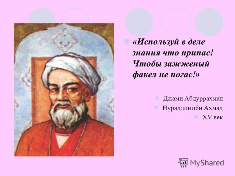 «Используй в деле знания что припас! Чтобы зажженый факел не погас!» Джами Абдуррахман Нураддин ибн Ахмад XV век
