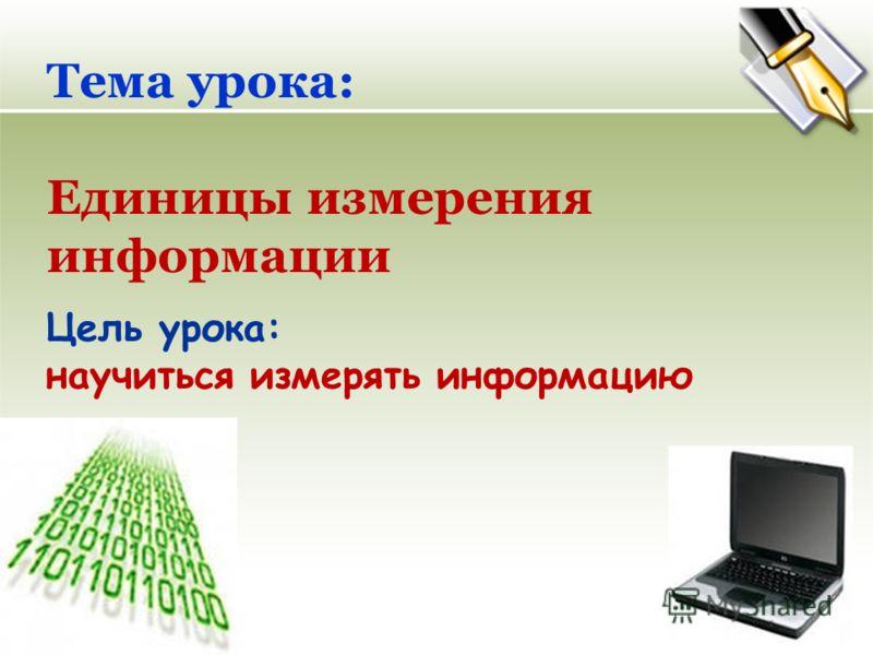 Тема урока: Единицы измерения информации Цель урока: научиться измерять информацию