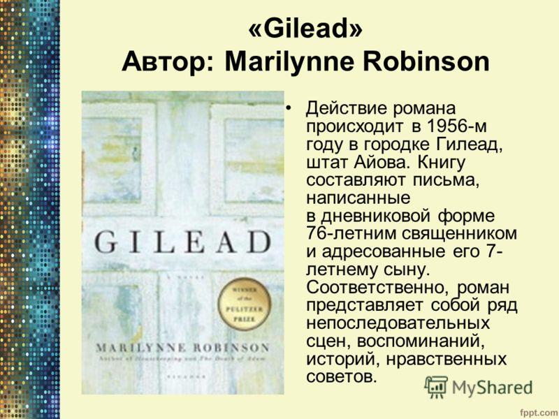 «Gilead» Автор: Marilynne Robinson Действие романа происходит в 1956-м году в городке Гилеад, штат Айова. Книгу составляют письма, написанные в дневниковой форме 76-летним священником и адресованные его 7- летнему сыну. Соответственно, роман представ