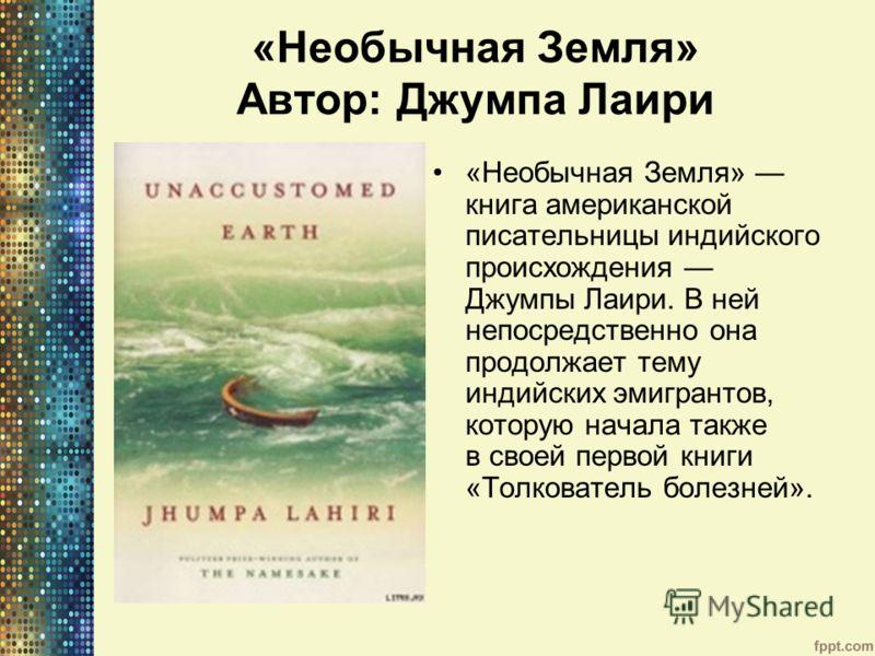 «Необычная Земля» Автор: Джумпа Лаири «Необычная Земля» книга американской писательницы индийского происхождения Джумпы Лаири. В ней непосредственно она продолжает тему индийских эмигрантов, которую начала также в своей первой книги «Толкователь боле