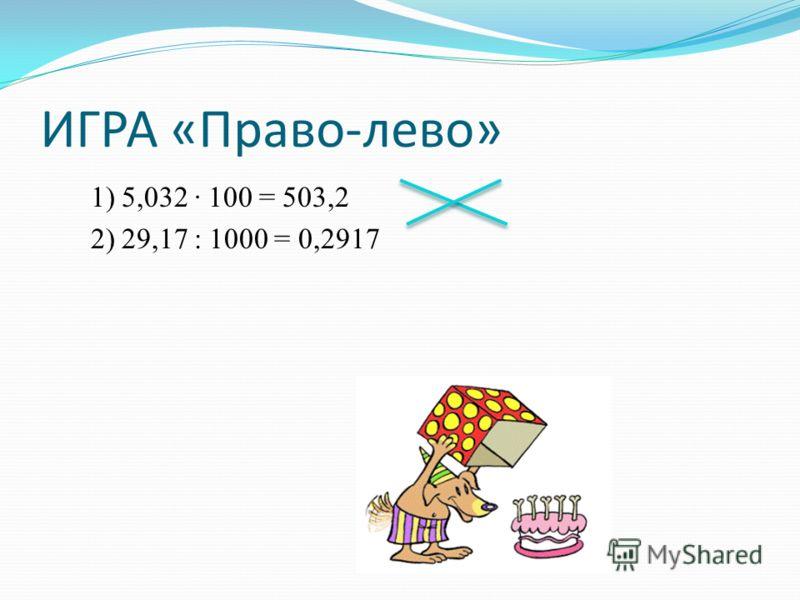 ИГРА «Право-лево» 1) 5,032 100 = 503,2 2) 29,17 : 1000 = 0,2917