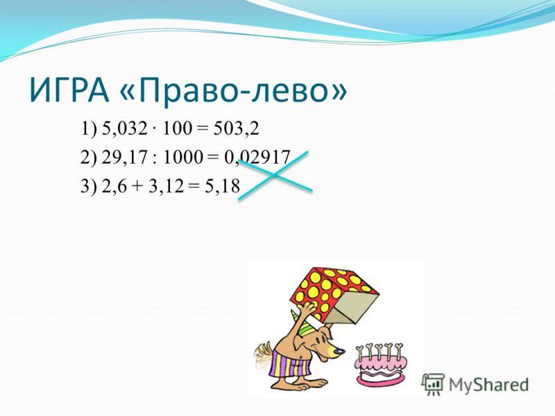 ИГРА «Право-лево» 1) 5,032 100 = 503,2 2) 29,17 : 1000 = 0,02917 3) 2,6 + 3,12 = 5,18