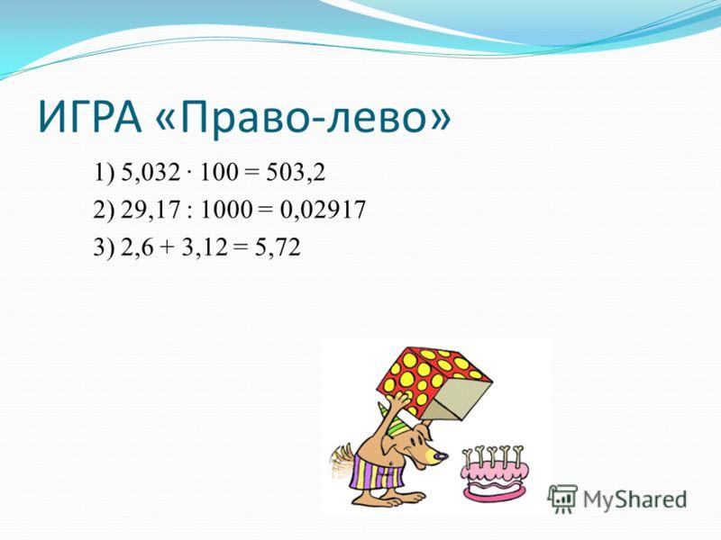 ИГРА «Право-лево» 1) 5,032 100 = 503,2 2) 29,17 : 1000 = 0,02917 3) 2,6 + 3,12 = 5,72