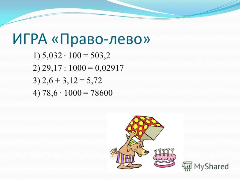 ИГРА «Право-лево» 1) 5,032 100 = 503,2 2) 29,17 : 1000 = 0,02917 3) 2,6 + 3,12 = 5,72 4) 78,6 1000 = 78600