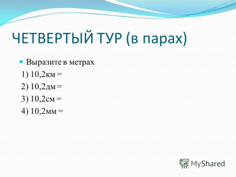 ЧЕТВЕРТЫЙ ТУР (в парах) Выразите в метрах 1) 10,2км = 2) 10,2дм = 3) 10,2см = 4) 10,2мм =