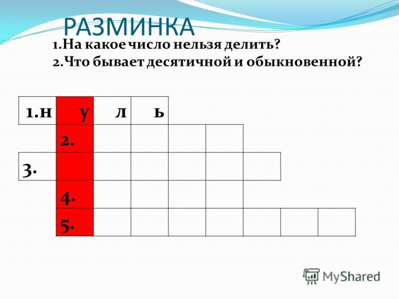 РАЗМИНКА 1.н уль 2. 3. 4. 5. 1.На какое число нельзя делить? 2.Что бывает десятичной и обыкновенной?