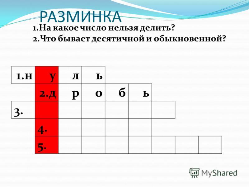 РАЗМИНКА 1.н уль 2.дробь 3. 4. 5. 1.На какое число нельзя делить? 2.Что бывает десятичной и обыкновенной?