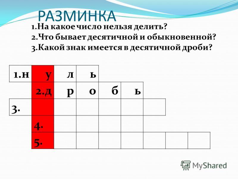 РАЗМИНКА 1.н уль 2.дробь 3. 4. 5. 1.На какое число нельзя делить? 2.Что бывает десятичной и обыкновенной? 3.Какой знак имеется в десятичной дроби?