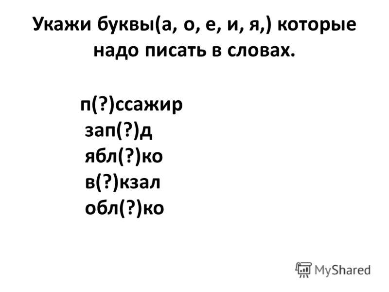 Укажи буквы(а, о, е, и, я,) которые надо писать в словах. п(?)ссажир зап(?)д ябл(?)ко в(?)кзал обл(?)ко