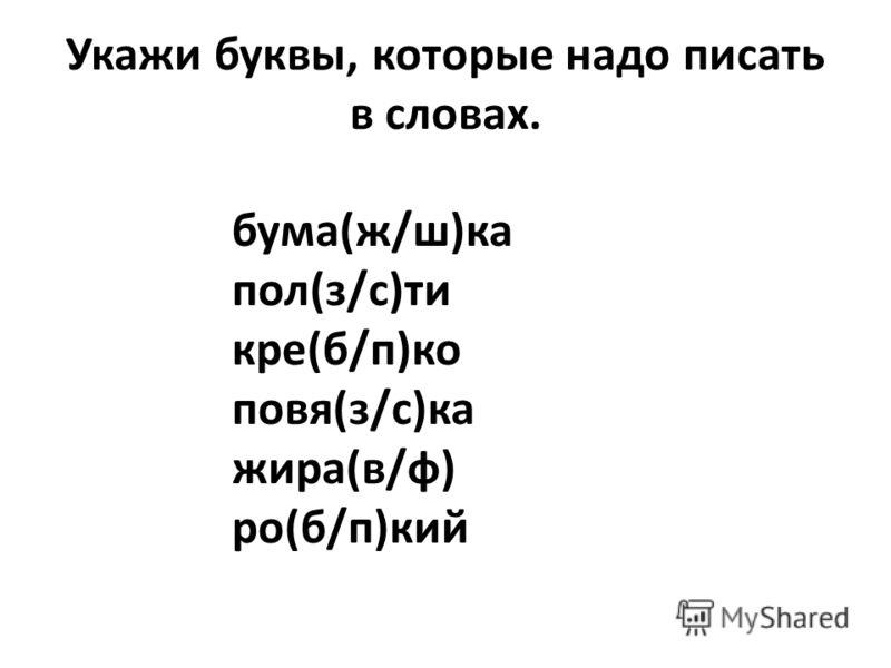 Укажи буквы, которые надо писать в словах. бума(ж/ш)ка пол(з/с)ти кре(б/п)ко повя(з/с)ка жира(в/ф) ро(б/п)кий