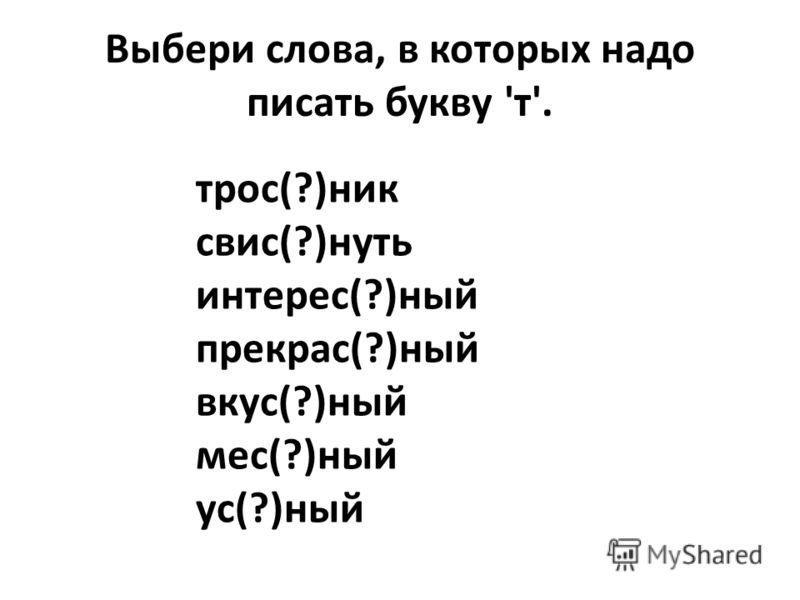Выбери слова, в которых надо писать букву 'т'. трос(?)ник свис(?)нуть интерес(?)ный прекрас(?)ный вкус(?)ный мес(?)ный ус(?)ный
