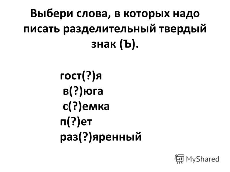 Выбери слова, в которых надо писать разделительный твердый знак (Ъ). гост(?)я в(?)юга с(?)емка п(?)ет раз(?)яренный