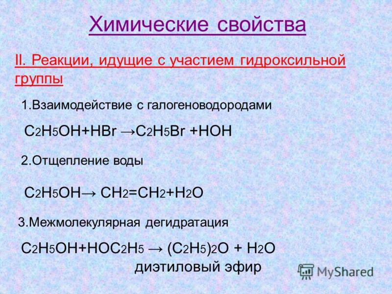 Химические свойства II. Реакции, идущие с участием гидроксильной группы 1.Взаимодействие с галогеноводородами C 2 H 5 OH+HBr C 2 H 5 Br +HOH 2.Отщепление воды C 2 H 5 OH CH 2 =CH 2 +H 2 О 3.Межмолекулярная дегидратация C 2 H 5 OH+HOC 2 H 5 (C 2 H 5 )