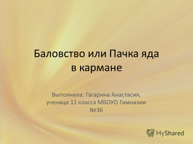 Баловство или Пачка яда в кармане Выполнила: Гагарина Анастасия, ученица 11 класса МБОУО Гимназии 36