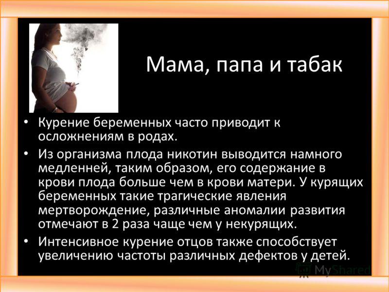 Мама, папа и табак Курение беременных часто приводит к осложнениям в родах. Из организма плода никотин выводится намного медленней, таким образом, его содержание в крови плода больше чем в крови матери. У курящих беременных такие трагические явления