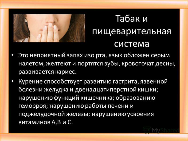 Табак и пищеварительная система Это неприятный запах изо рта, язык обложен серым налетом, желтеют и портятся зубы, кровоточат десны, развивается кариес. Курение способствует развитию гастрита, язвенной болезни желудка и двенадцатиперстной кишки; нару