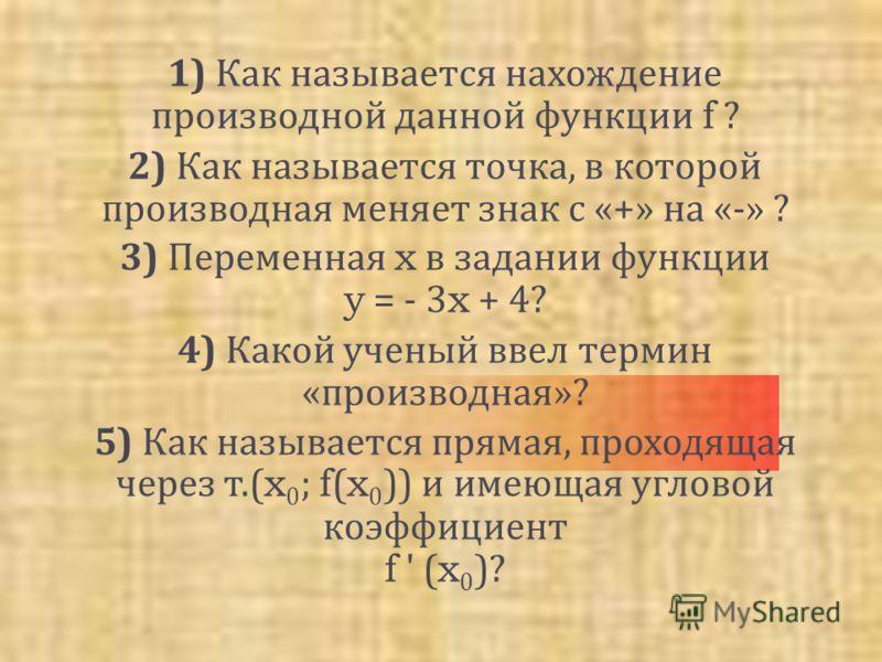 1) Как называется нахождение производной данной функции f ? 2) Как называется точка, в которой производная меняет знак с «+» на «-» ? 3) Переменная x в задании функции y = - 3x + 4? 4) Какой ученый ввел термин « производная »? 5) Как называется пряма