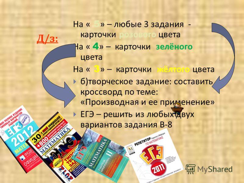 Д/з:Д/з: На « 5 » – любые 3 задания - карточки розового цвета На « 4 » – карточки зелёного цвета На « 3 » – карточки жёлтого цвета б ) творческое задание : составить кроссворд по теме : « Производная и ее применение » ЕГЭ – решить из любых двух вариа