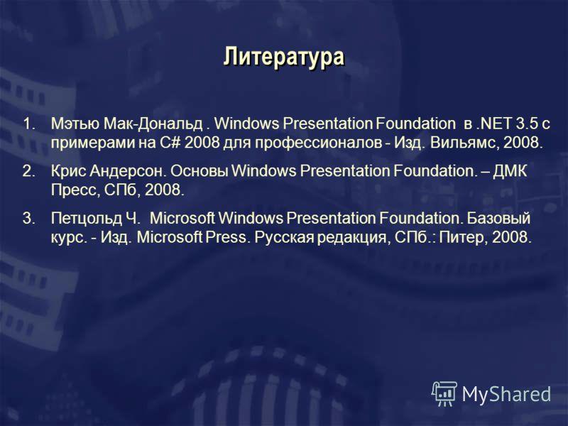 Литература 1.Мэтью Мак-Дональд. Windows Presentation Foundation в.NET 3.5 с примерами на C# 2008 для профессионалов - Изд. Вильямс, 2008. 2.Крис Андерсон. Основы Windows Presentation Foundation. – ДМК Пресс, СПб, 2008. 3.Петцольд Ч. Microsoft Windows