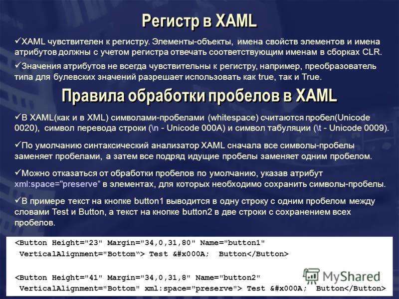Правила обработки пробелов в XAML В XAML(как и в XML) символами-пробелами (whitespace) считаются пробел(Unicode 0020), символ перевода строки (\n - Unicode 000A) и символ табуляции (\t - Unicode 0009). По умолчанию синтаксический анализатор XAML снач