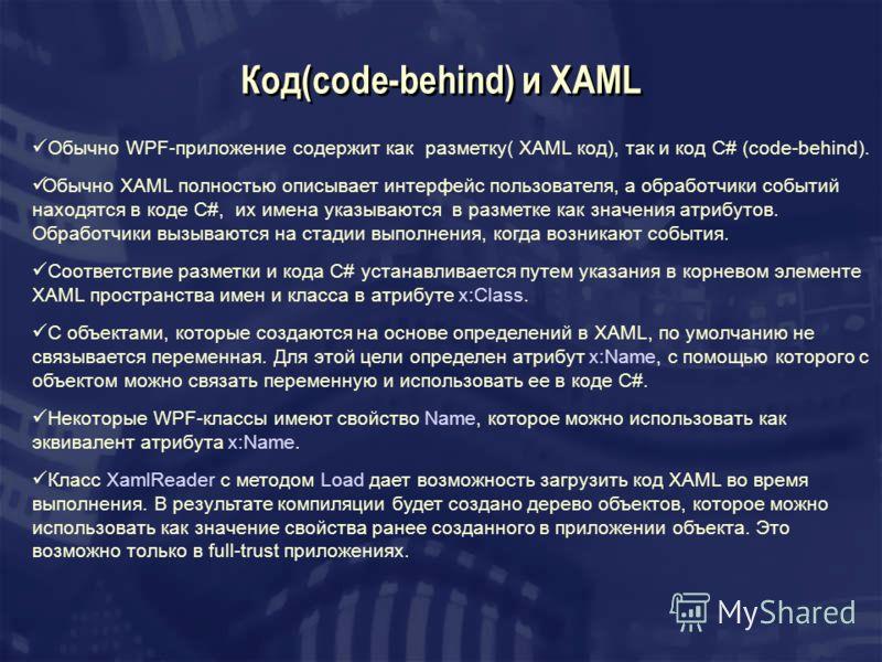 Код(code-behind) и XAML Обычно WPF-приложение содержит как разметку( XAML код), так и код C# (code-behind). Обычно XAML полностью описывает интерфейс пользователя, а обработчики событий находятся в коде C#, их имена указываются в разметке как значени