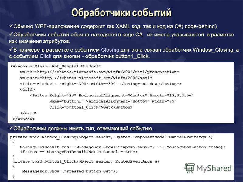 Обработчики событий Обычно WPF-приложение содержит как XAML код, так и код на C#( code-behind). Обработчики событий обычно находятся в коде C#, их имена указываются в разметке как значения атрибутов. В примере в разметке с событием Closing для окна с