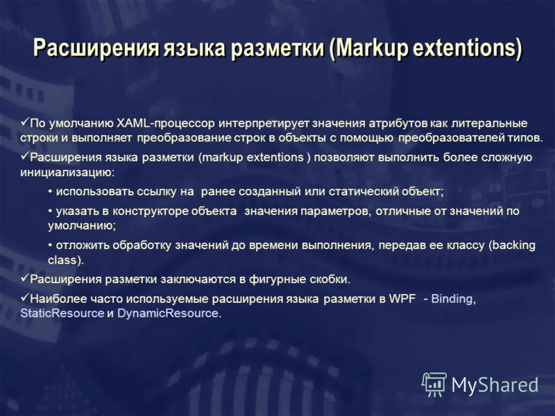 Расширения языка разметки (Markup extentions) По умолчанию XAML-процессор интерпретирует значения атрибутов как литеральные строки и выполняет преобразование строк в объекты с помощью преобразователей типов. Расширения языка разметки (markup extentio
