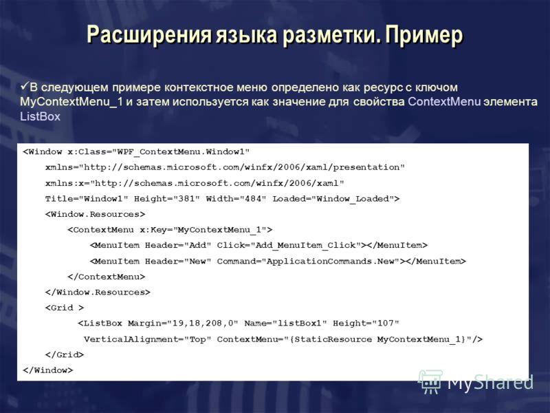 Расширения языка разметки. Пример В следующем примере контекстное меню определено как ресурс с ключом MyContextMenu_1 и затем используется как значение для свойства ContextMenu элемента ListBox