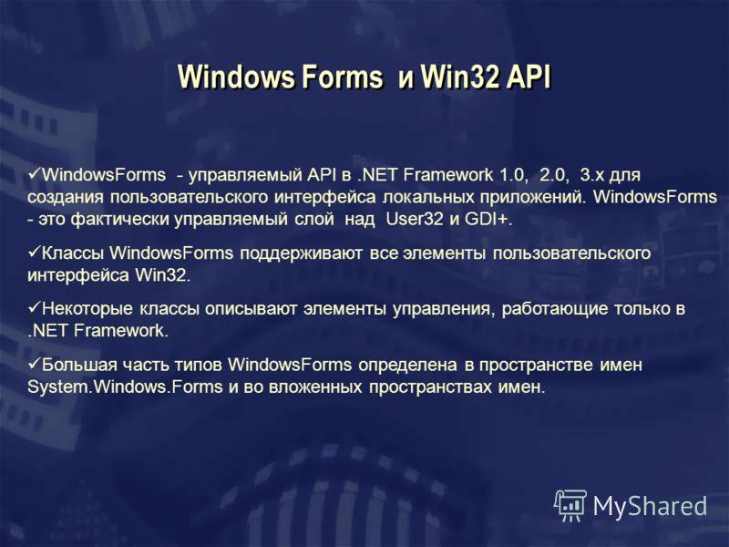 Windows Forms и Win32 API WindowsForms - управляемый API в.NET Framework 1.0, 2.0, 3.x для создания пользовательского интерфейса локальных приложений. WindowsForms - это фактически управляемый слой над User32 и GDI+. Классы WindowsForms поддерживают