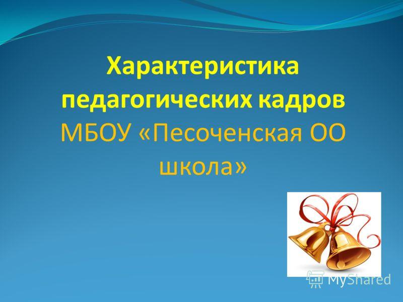 Характеристика педагогических кадров МБОУ «Песоченская ОО школа»