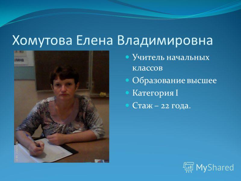 Хомутова Елена Владимировна Учитель начальных классов Образование высшее Категория I Стаж – 22 года.