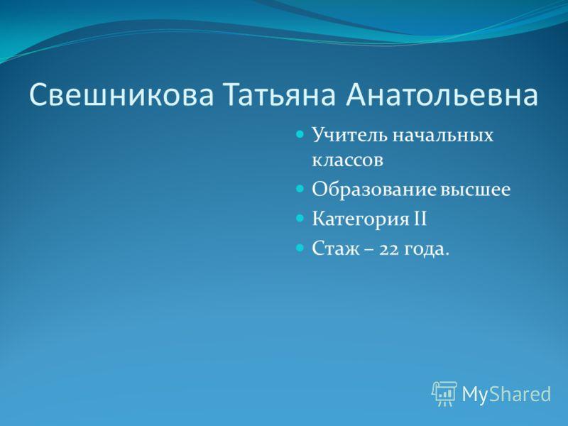 Свешникова Татьяна Анатольевна Учитель начальных классов Образование высшее Категория II Стаж – 22 года.