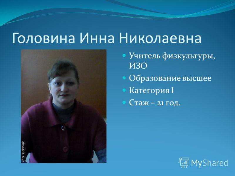 Головина Инна Николаевна Учитель физкультуры, ИЗО Образование высшее Категория I Стаж – 21 год.