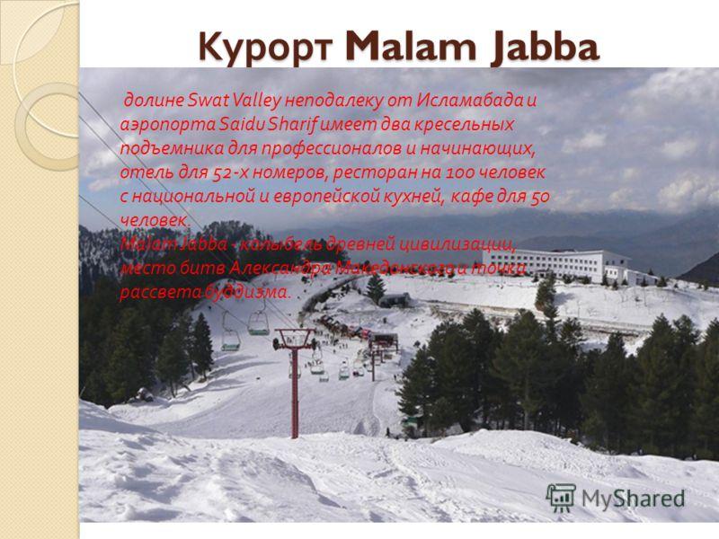 Курорт Malam Jabba Курорт Malam Jabba долине Swat Valley неподалеку от Исламабада и аэропорта Saidu Sharif имеет два кресельных подъемника для профессионалов и начинающих, отель для 52- х номеров, ресторан на 100 человек с национальной и европейской