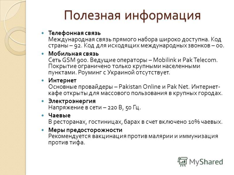 Полезная информация Телефонная связь Международная связь прямого набора широко доступна. Код страны – 92. Код для исходящих международных звонков – 00. Мобильная связь Сеть GSM 900. Ведущие операторы – Mobilink и Pak Telecom. Покрытие ограничено толь