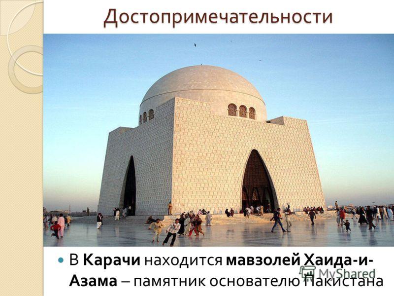 Достопримечательности Достопримечательности В Карачи находится мавзолей Хаида - и - Азама – памятник основателю Пакистана