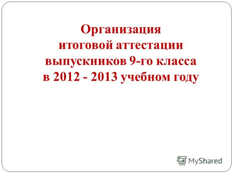 Организация итоговой аттестации выпускников 9-го класса в 2012 - 2013 учебном году