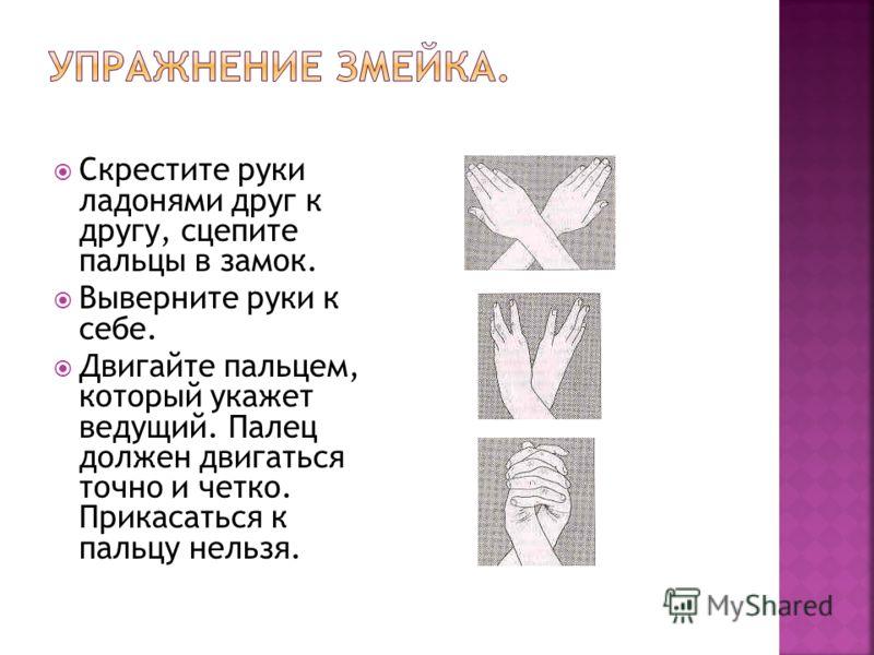 Скрестите руки ладонями друг к другу, сцепите пальцы в замок. Выверните руки к себе. Двигайте пальцем, который укажет ведущий. Палец должен двигаться точно и четко. Прикасаться к пальцу нельзя.